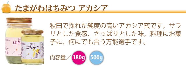 ●(たまがわはちみつ アカシア)秋田で採れた純度の高いアカシア蜜です。サラリとした食感、さっぱりとした味。料理にお菓子に、何にでも合う万能選手です。